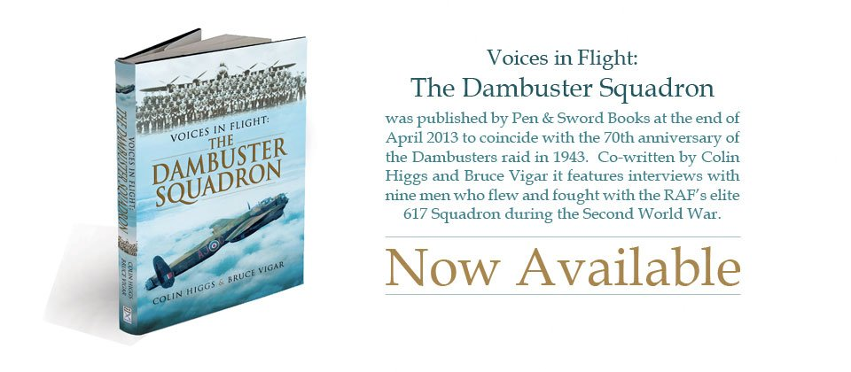 Voices in Flight: The Dambuster Squadron was published by Pen & Sword Books at the end of April 2013 to coincide with the 70th anniversary of the Dambusters raid in 1943.  Co-written by Colin Higgs and Bruce Vigar it features interviews with nine men who